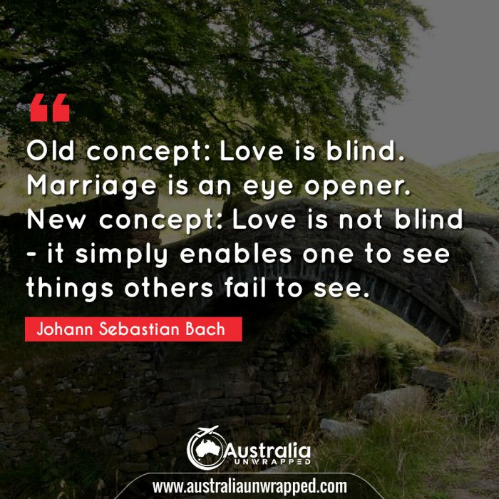 Old concept: Love is blind. Marriage is an eye opener. New concept: Love is not blind - it simply enables one to see things others fail to see.