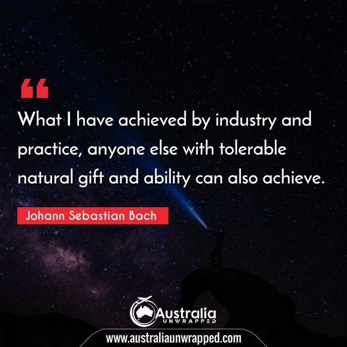 What I have achieved by industry and practice, anyone else with tolerable natural gift and ability can also achieve.
