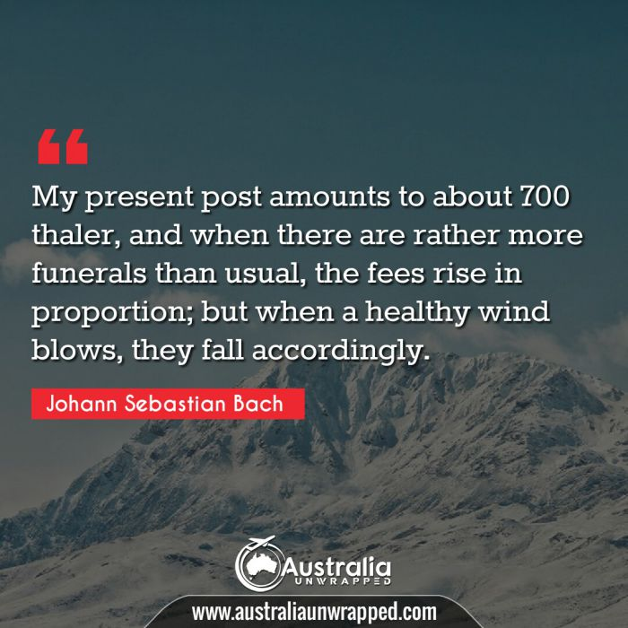 My present post amounts to about 700 thaler, and when there are rather more funerals than usual, the fees rise in proportion; but when a healthy wind blows, they fall accordingly.