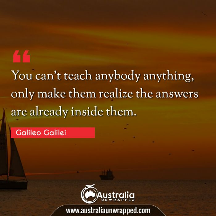 You can't teach anybody anything, only make them realize the answers are already inside them.