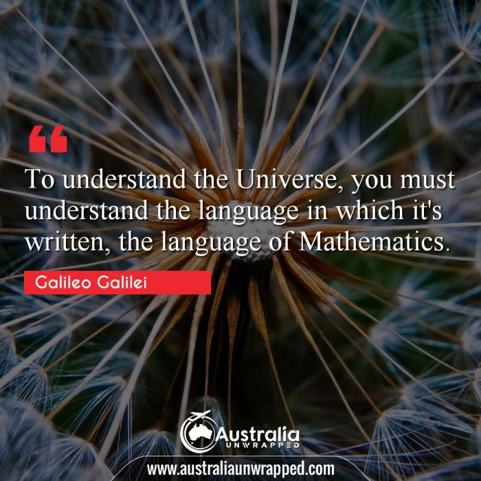 To understand the Universe, you must understand the language in which it's written, the language of Mathematics.