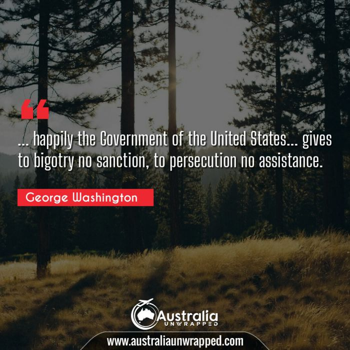 … happily the Government of the United States… gives to bigotry no sanction, to persecution no assistance.