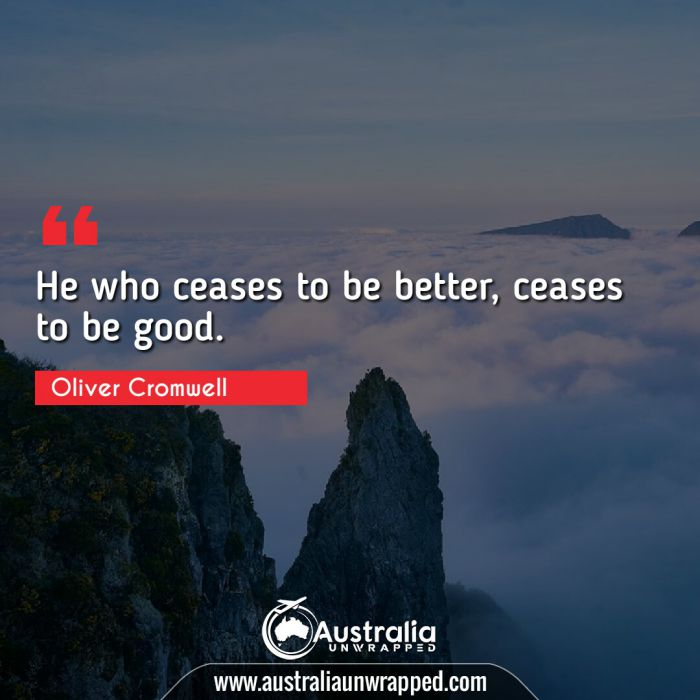 He who ceases to be better, ceases to be good.