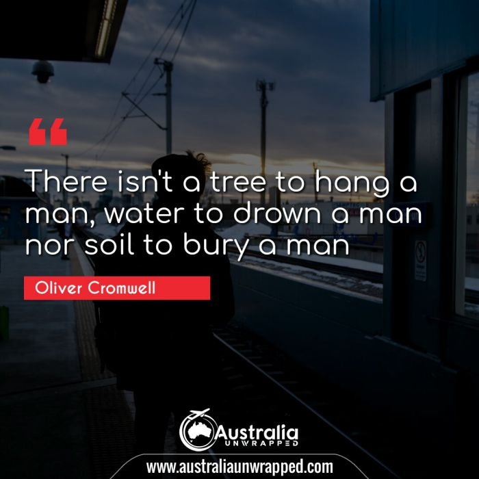 There isn't a tree to hang a man, water to drown a man nor soil to bury a man