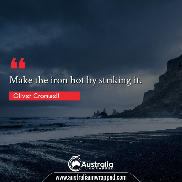 Make the iron hot by striking it.