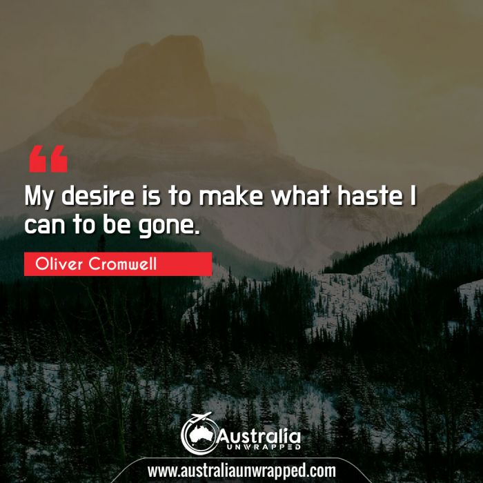 My desire is to make what haste I can to be gone.