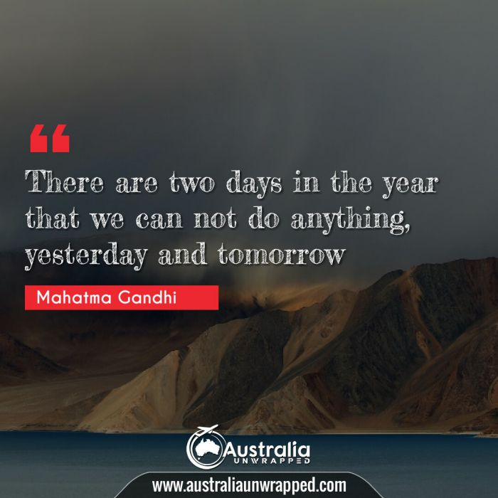 There are two days in the year that we can not do anything, yesterday and tomorrow