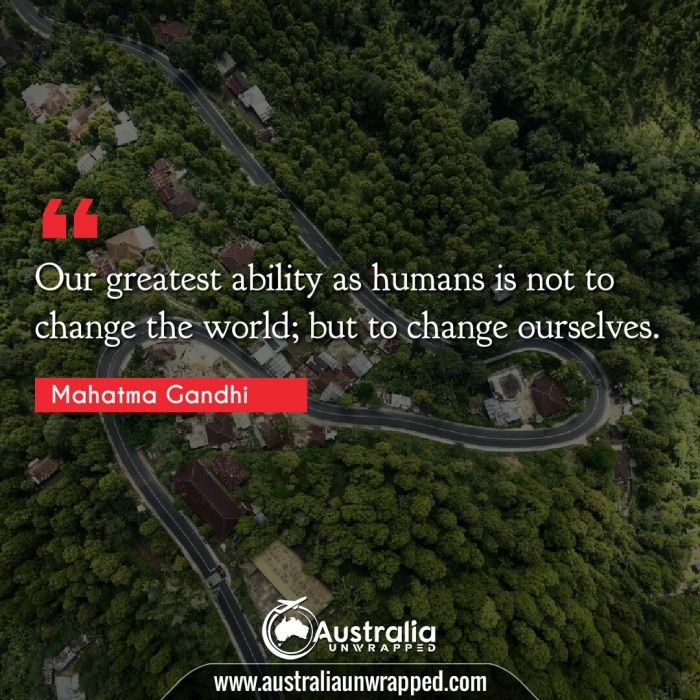Our greatest ability as humans is not to change the world; but to change ourselves.