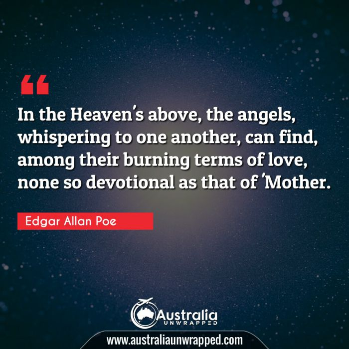 In the Heaven's above, the angels, whispering to one another, can find, among their burning terms of love, none so devotional as that of 'Mother.