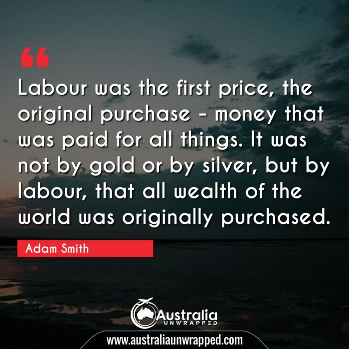 Labour was the first price, the original purchase - money that was paid for all things. It was not by gold or by silver, but by labour, that all wealth of the world was originally purchased.