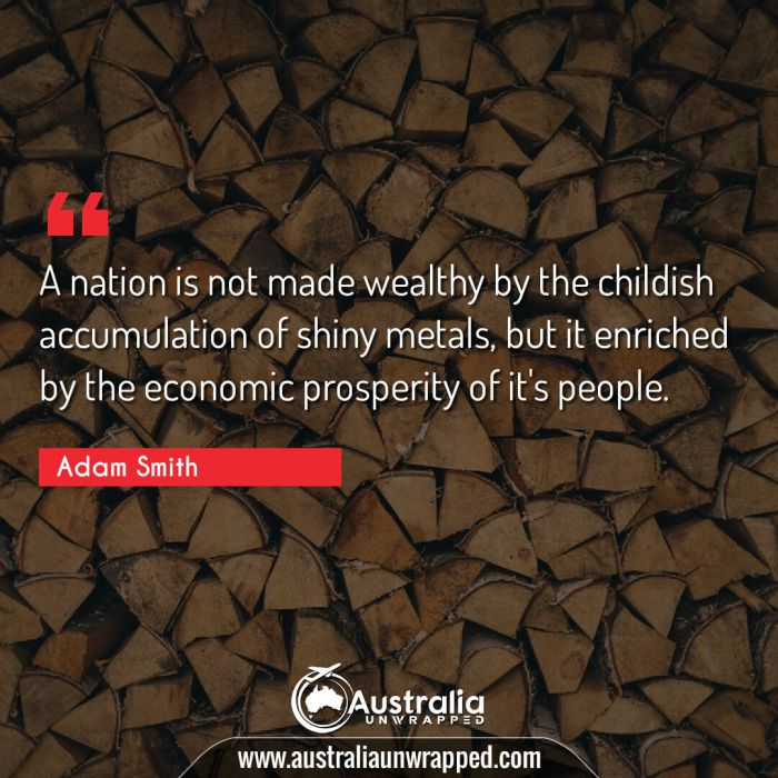 A nation is not made wealthy by the childish accumulation of shiny metals, but it enriched by the economic prosperity of it's people.