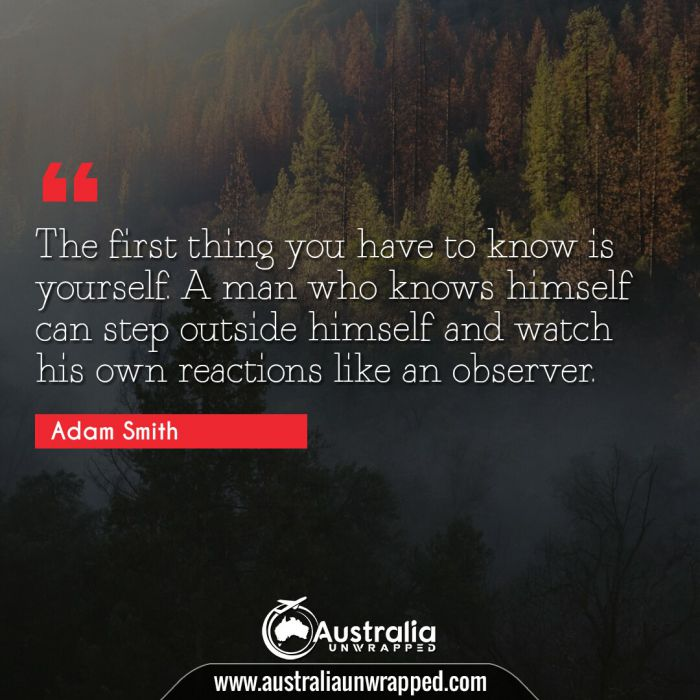 The first thing you have to know is yourself. A man who knows himself can step outside himself and watch his own reactions like an observer.