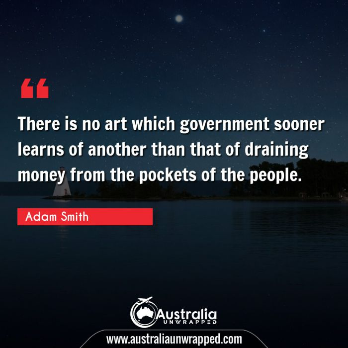 There is no art which government sooner learns of another than that of draining money from the pockets of the people.