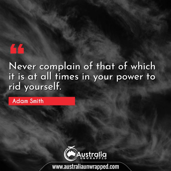 Never complain of that of which it is at all times in your power to rid yourself.