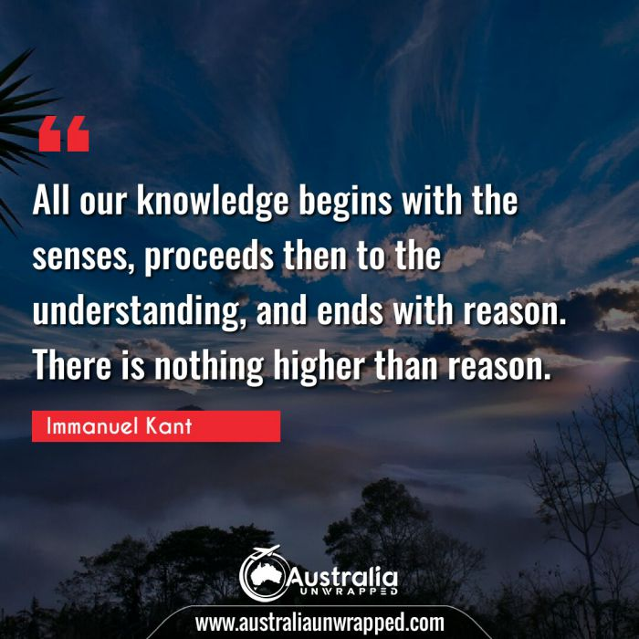 All our knowledge begins with the senses, proceeds then to the understanding, and ends with reason. There is nothing higher than reason.