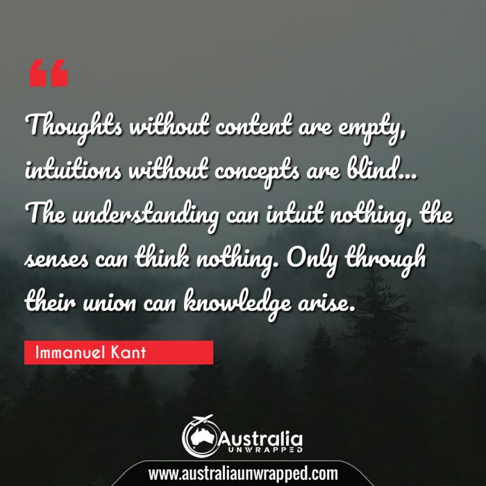 Thoughts without content are empty, intuitions without concepts are blind… The understanding can intuit nothing, the senses can think nothing.  Only through their union can knowledge arise.