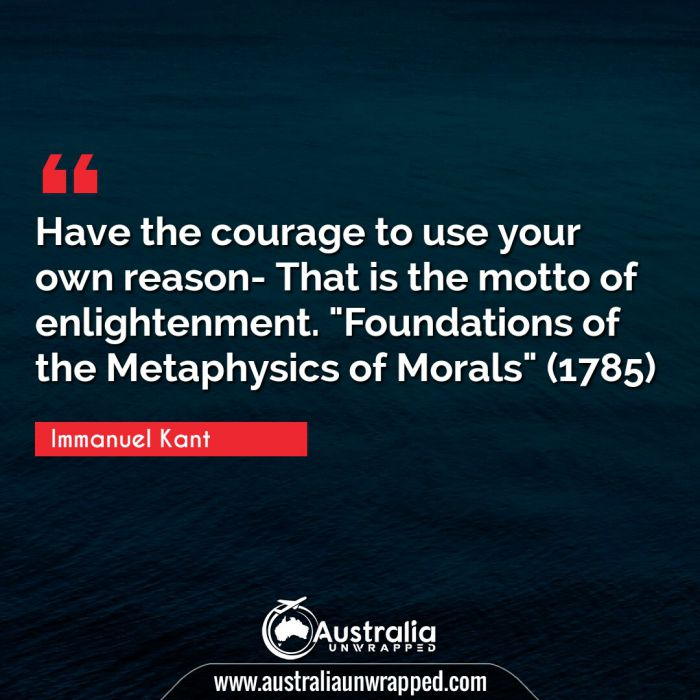 """Have the courage to use your own reason- That is the motto of enlightenment. Foundations of the Metaphysics of Morals"""" (1785)"""""""