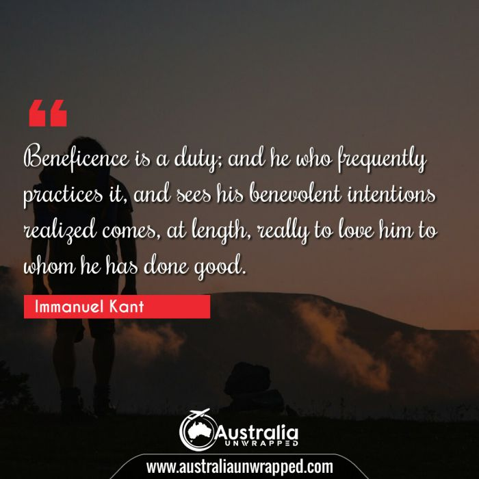 Beneficence is a duty; and he who frequently practices it, and sees his benevolent intentions realized comes, at length, really to love him to whom he has done good.