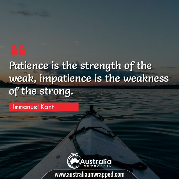 Patience is the strength of the weak, impatience is the weakness of the strong.
