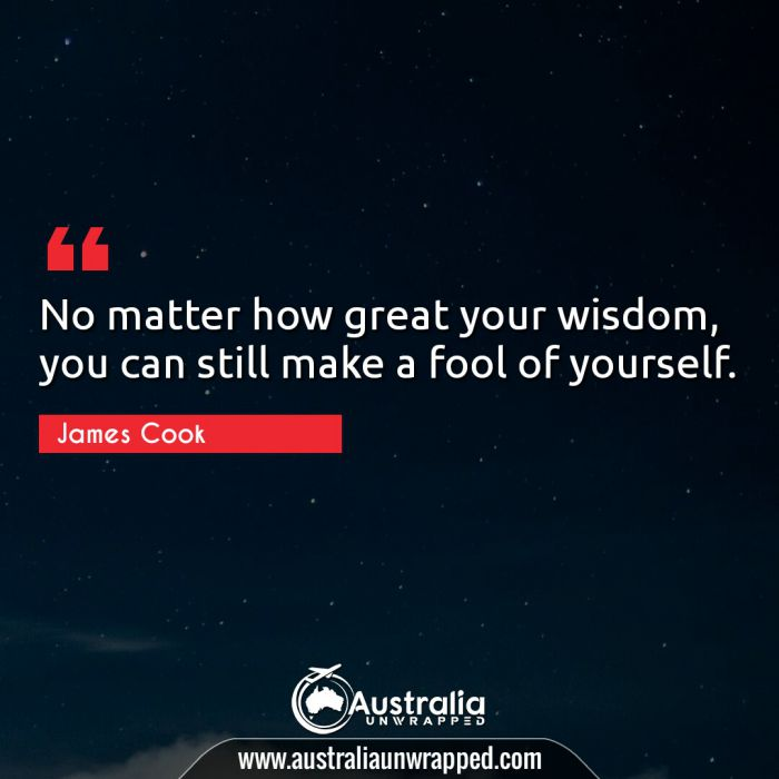 No matter how great your wisdom, you can still make a fool of yourself.