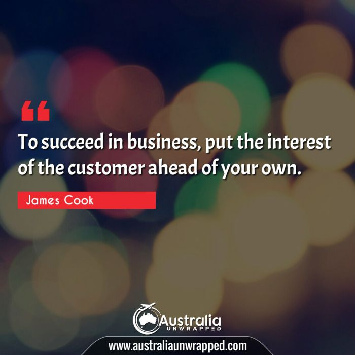 To succeed in business, put the interest of the customer ahead of your own.