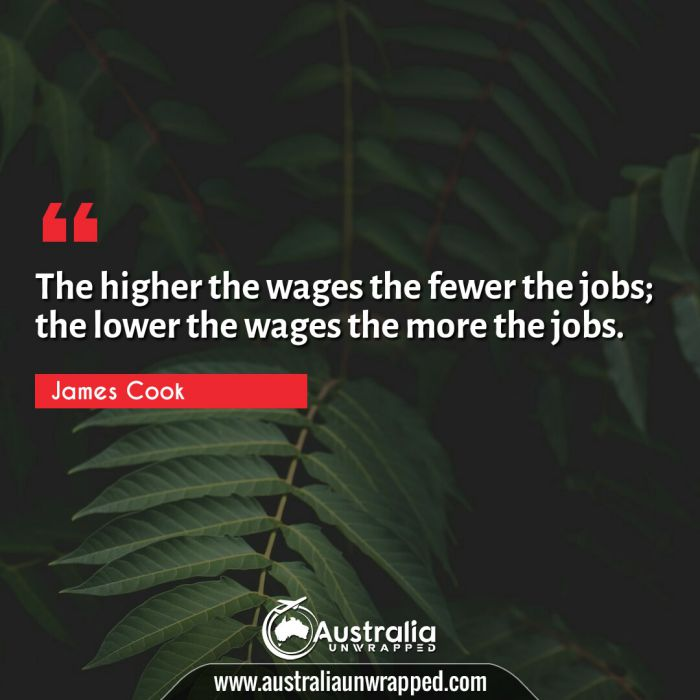 The higher the wages the fewer the jobs; the lower the wages the more the jobs.