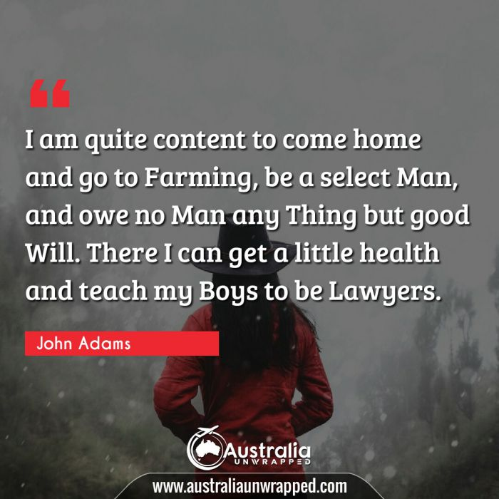 I am quite content to come home and go to Farming, be a select Man, and owe no Man any Thing but good Will. There I can get a little health and teach my Boys to be Lawyers.