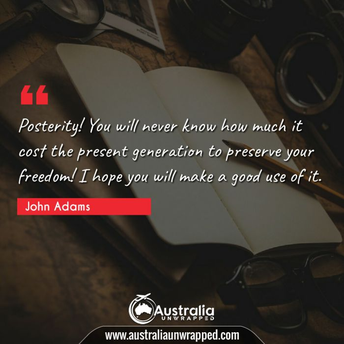 Posterity! You will never know how much it cost the present generation to preserve your freedom! I hope you will make a good use of it.