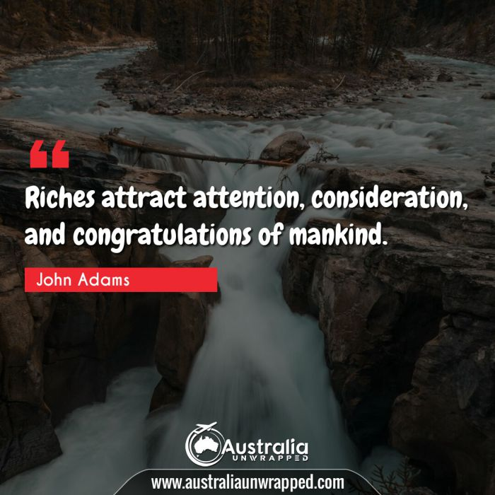 Riches attract attention, consideration, and congratulations of mankind.