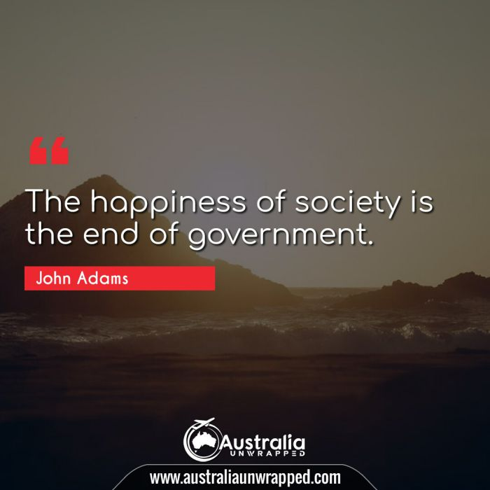 The happiness of society is the end of government.