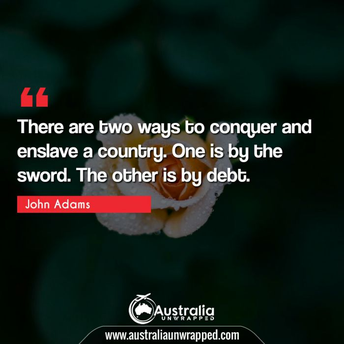 There are two ways to conquer and enslave a country. One is by the sword. The other is by debt.