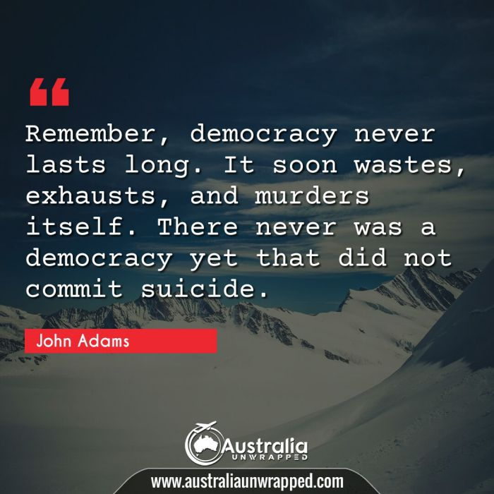Remember, democracy never lasts long. It soon wastes, exhausts, and murders itself. There never was a democracy yet that did not commit suicide.