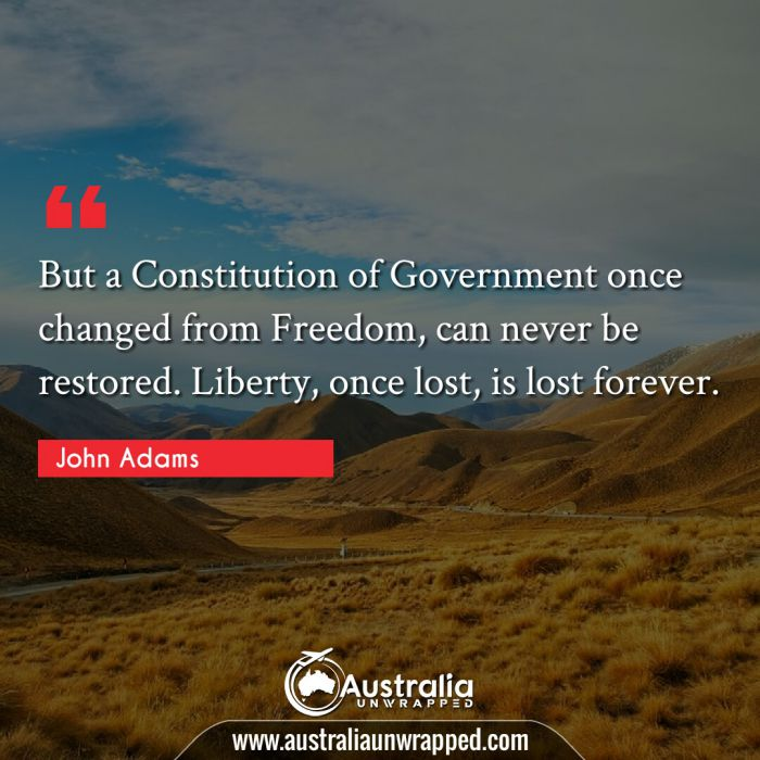 But a Constitution of Government once changed from Freedom, can never be restored. Liberty, once lost, is lost forever.