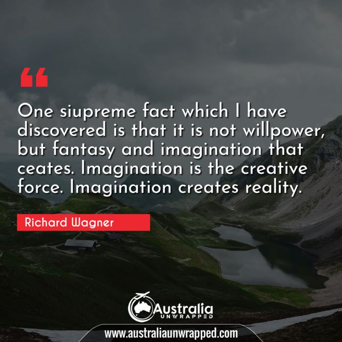 One siupreme fact which I have discovered is that it is not willpower, but fantasy and imagination that ceates. Imagination is the creative force.  Imagination creates reality.