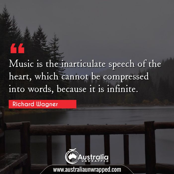 Music is the inarticulate speech of the heart, which cannot be compressed into words, because it is infinite.