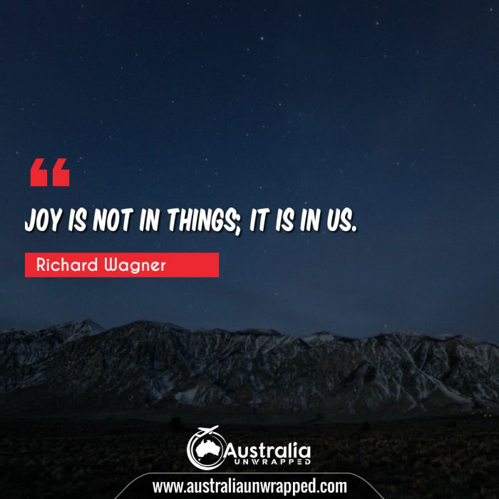 Joy is not in things; it is in us.