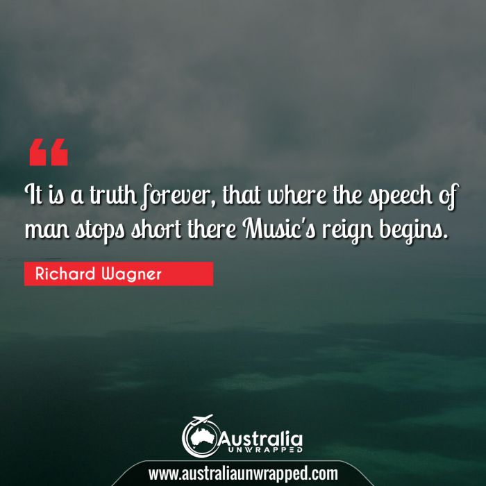 It is a truth forever, that where the speech of man stops short there Music's reign begins.
