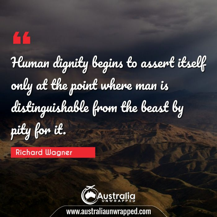 Human dignity begins to assert itself only at the point where man is distinguishable from the beast by pity for it.