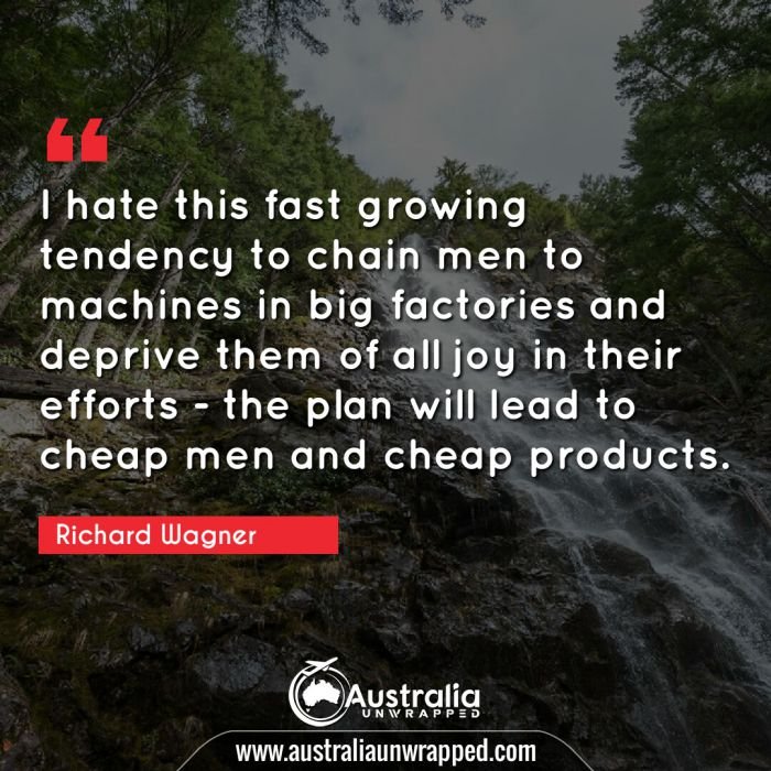 I hate this fast growing tendency to chain men to machines in big factories and deprive them of all joy in their efforts - the plan will lead to cheap men and cheap products.