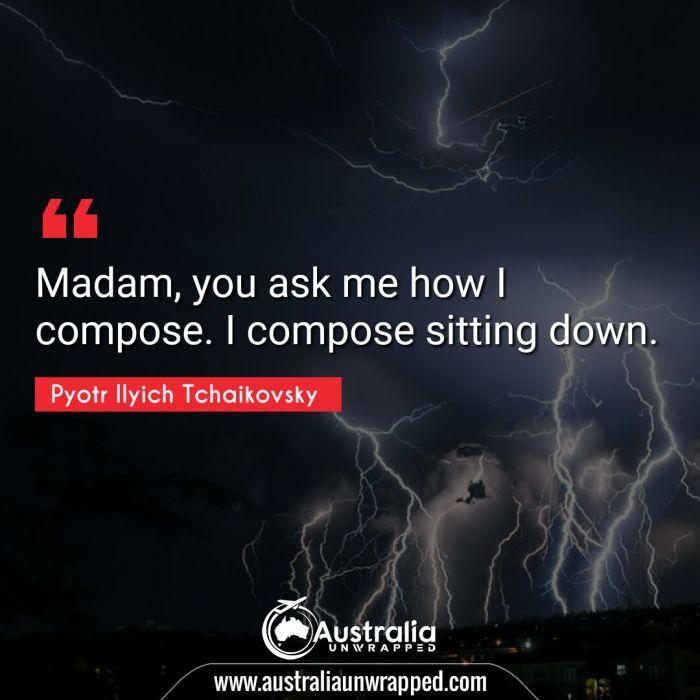 Madam, you ask me how I compose. I compose sitting down.