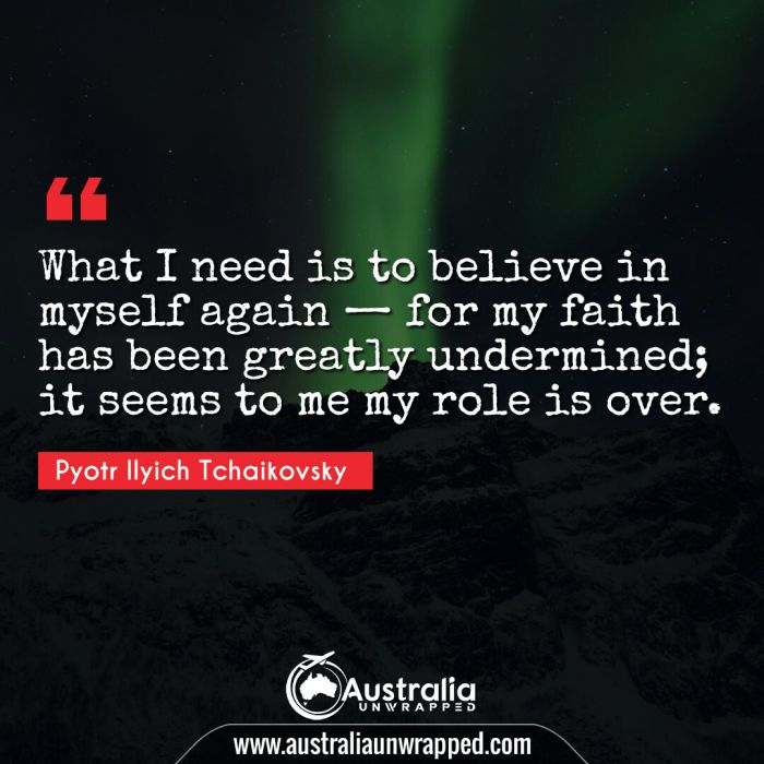 What I need is to believe in myself again — for my faith has been greatly undermined; it seems to me my role is over.