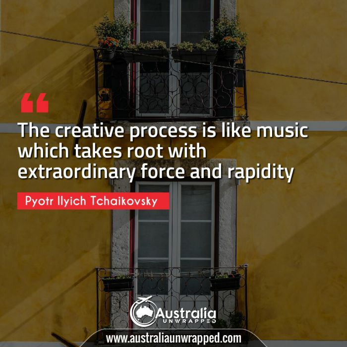 The creative process is like music which takes root with extraordinary force and rapidity