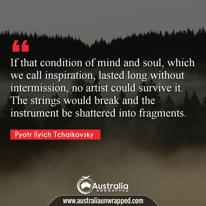 If that condition of mind and soul, which we call inspiration, lasted long without intermission, no artist could survive it. The strings would break and the instrument be shattered into fragments.