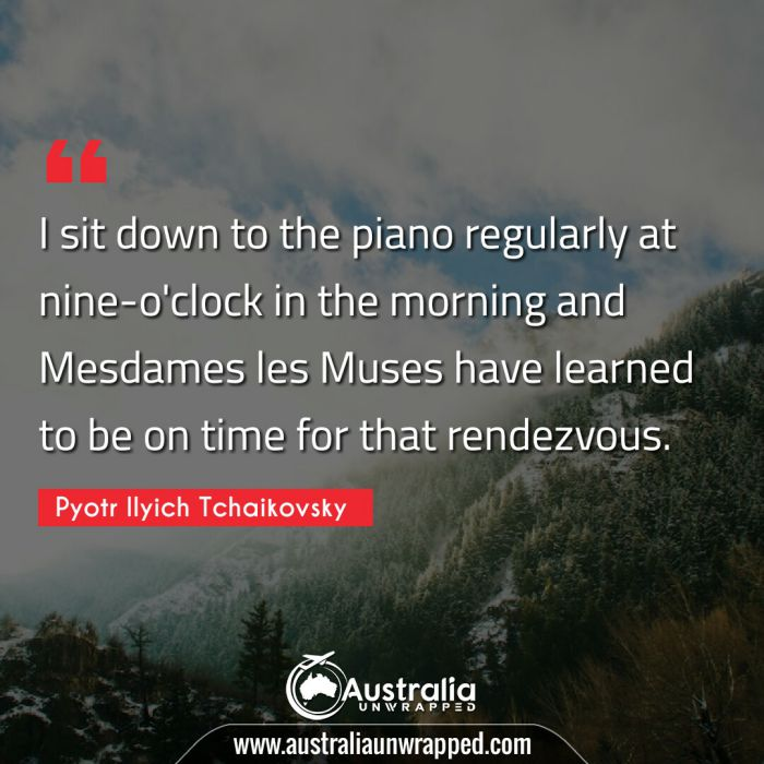 I sit down to the piano regularly at nine-o'clock in the morning and Mesdames les Muses have learned to be on time for that rendezvous.
