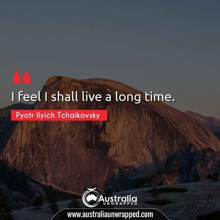 I feel I shall live a long time.
