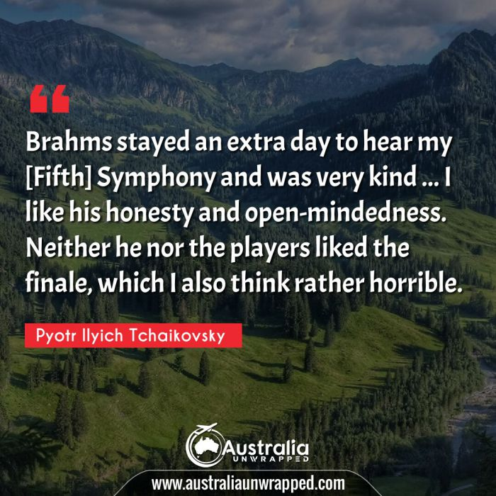 Brahms stayed an extra day to hear my [Fifth] Symphony and was very kind … I like his honesty and open-mindedness. Neither he nor the players liked the finale, which I also think rather horrible.