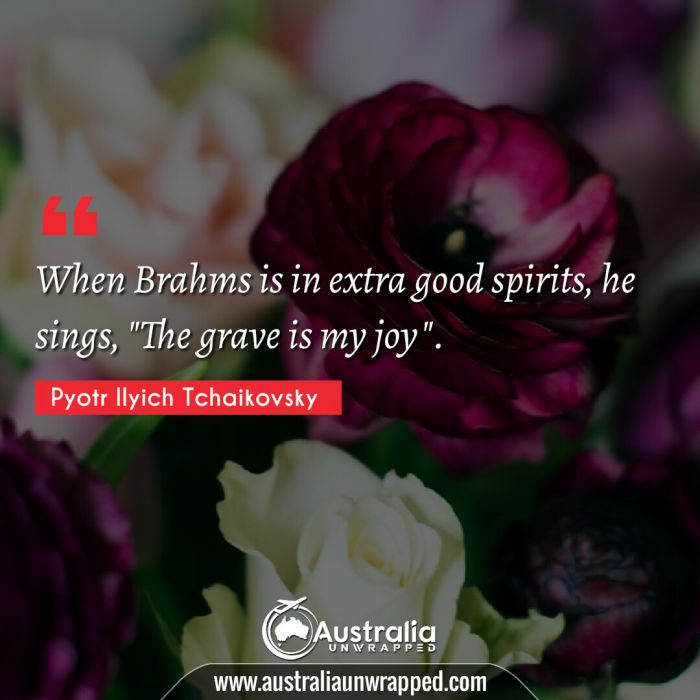 """When Brahms is in extra good spirits, he sings, The grave is my joy""""."""""""