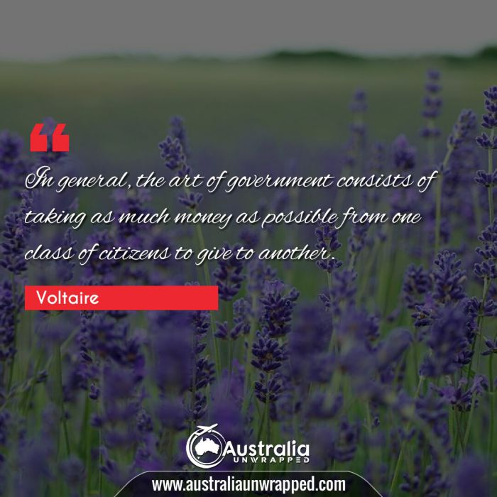 In general, the art of government consists of taking as much money as possible from one class of citizens to give to another.