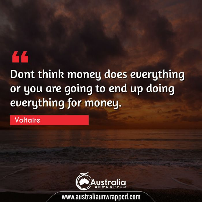 Dont think money does everything or you are going to end up doing everything for money.