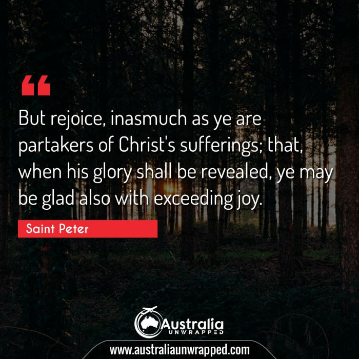 But rejoice, inasmuch as ye are partakers of Christ's sufferings; that, when his glory shall be revealed, ye may be glad also with exceeding joy.